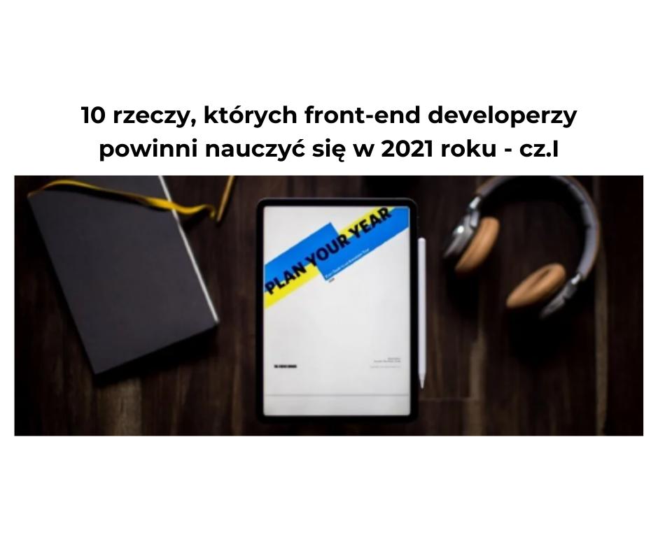 10 rzeczy, których front-end developerzy powinni nauczyć się w 2021 roku – cz.I