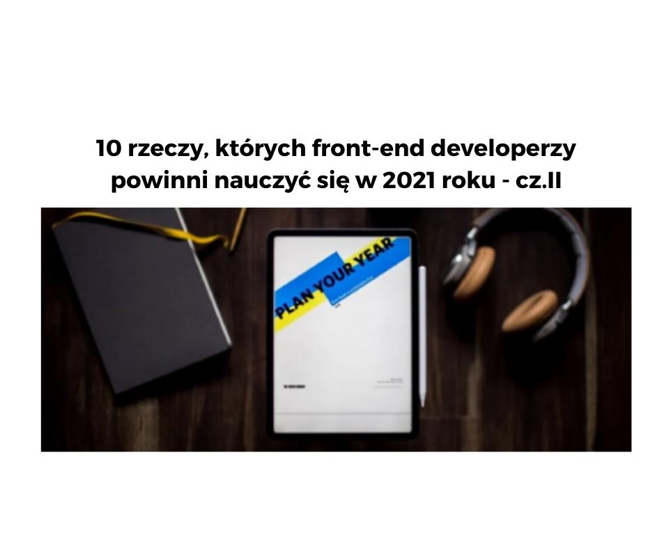10 rzeczy, których front-end developerzy powinni nauczyć się w 2021 roku – cz.II