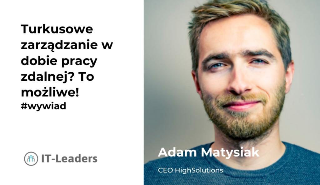 Turkusowe zarządzanie w dobie pracy zdalnej? To możliwe! Wywiad z CEO HighSolutions, Adamem Matysiakiem.
